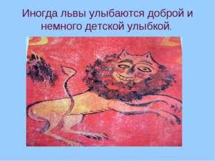 Иногда львы улыбаются доброй и немного детской улыбкой.