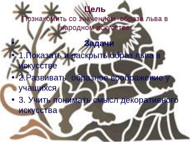 Цель Познакомить со значением образа льва в народном искусстве Задачи 1.Показ...
