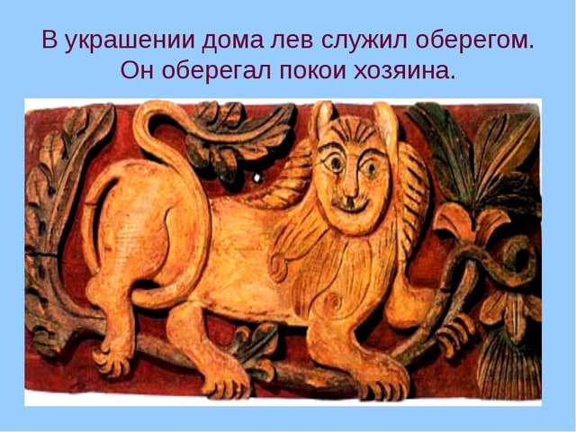 В украшении дома лев служил оберегом. Он оберегал покои хозяина.