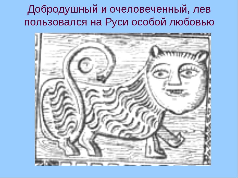Добродушный и очеловеченный, лев пользовался на Руси особой любовью