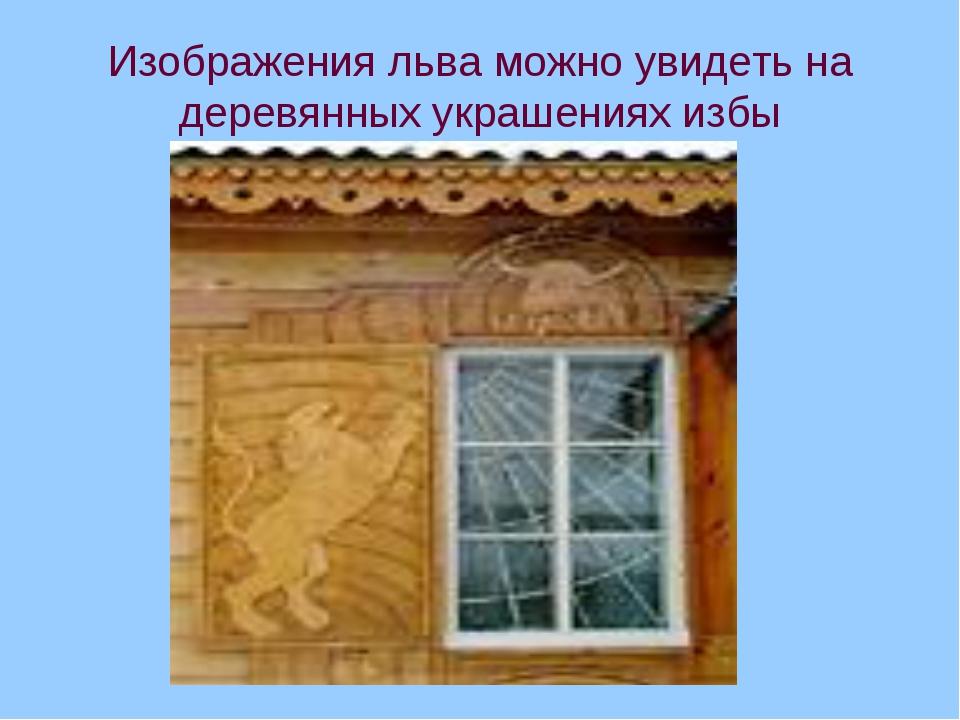 Изображения льва можно увидеть на деревянных украшениях избы