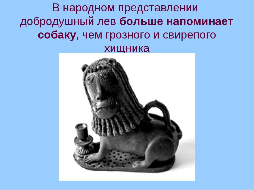 В народном представлении добродушный лев больше напоминает собаку, чем грозно...