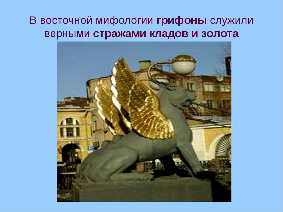 В восточной мифологии грифоны служили верными стражами кладов и золота