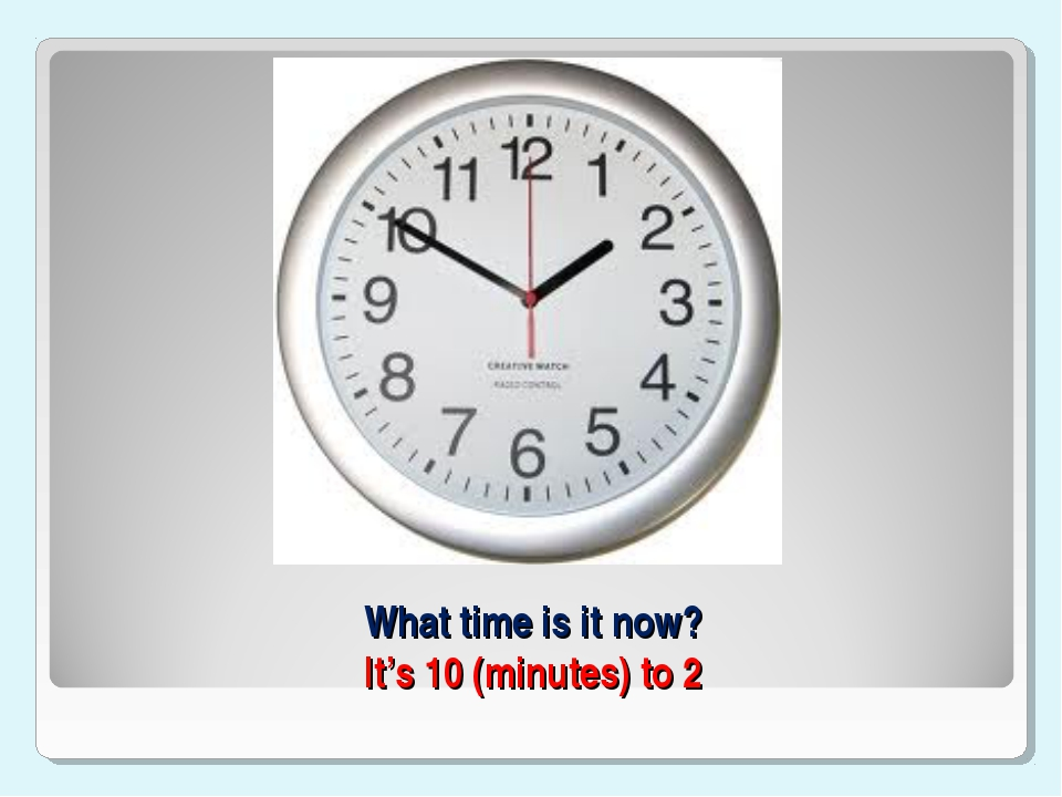 What time is it now? It's 10 (minutes) to 2