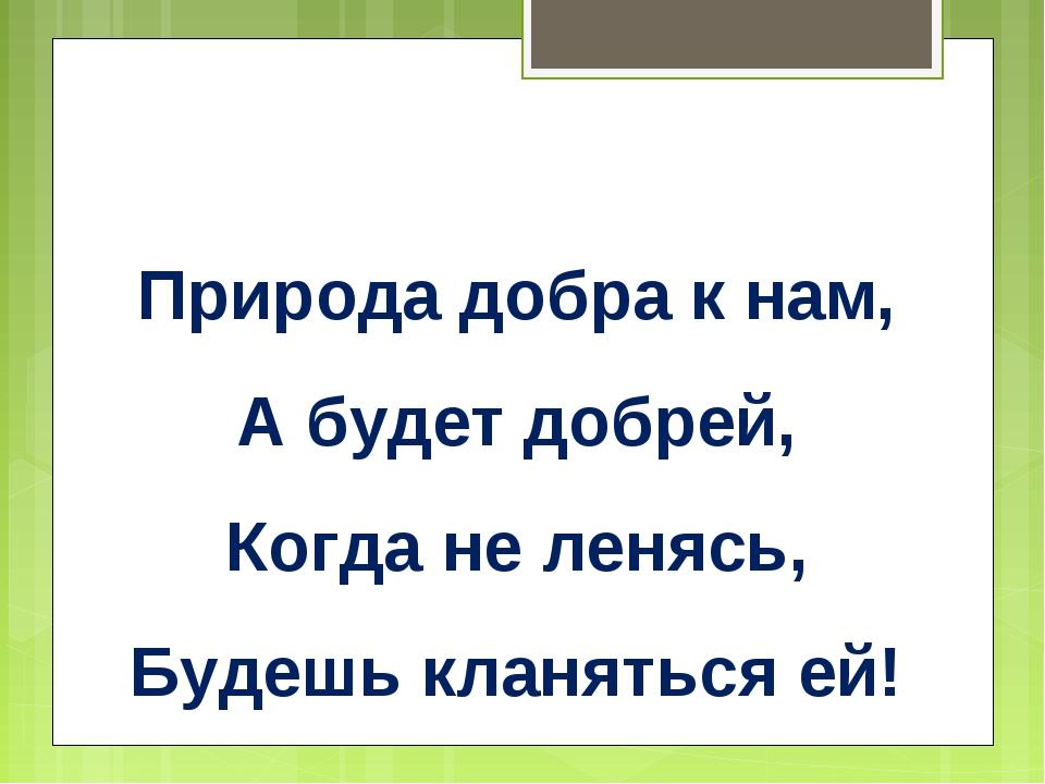 Природа добра к нам, А будет добрей, Когда не ленясь, Будешь кланяться ей!