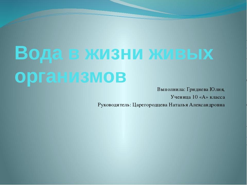 Вода в жизни живых организмов Выполнила: Гриднева Юлия, Ученица 10 «А» класса...