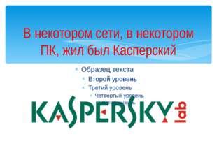 В некотором сети, в некотором ПК, жил был Касперский