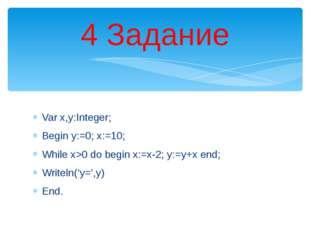 Var x,y:Integer; Begin у:=0; х:=10; While х>0 do begin х:=х-2; у:=у+х end; W