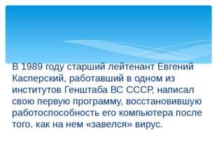 В 1989 году старший лейтенант Евгений Касперский, работавший в одном из инсти