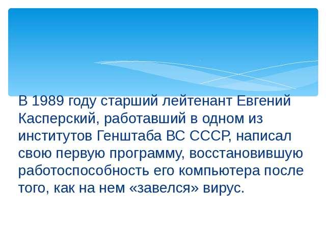 В 1989 году старший лейтенант Евгений Касперский, работавший в одном из инсти...
