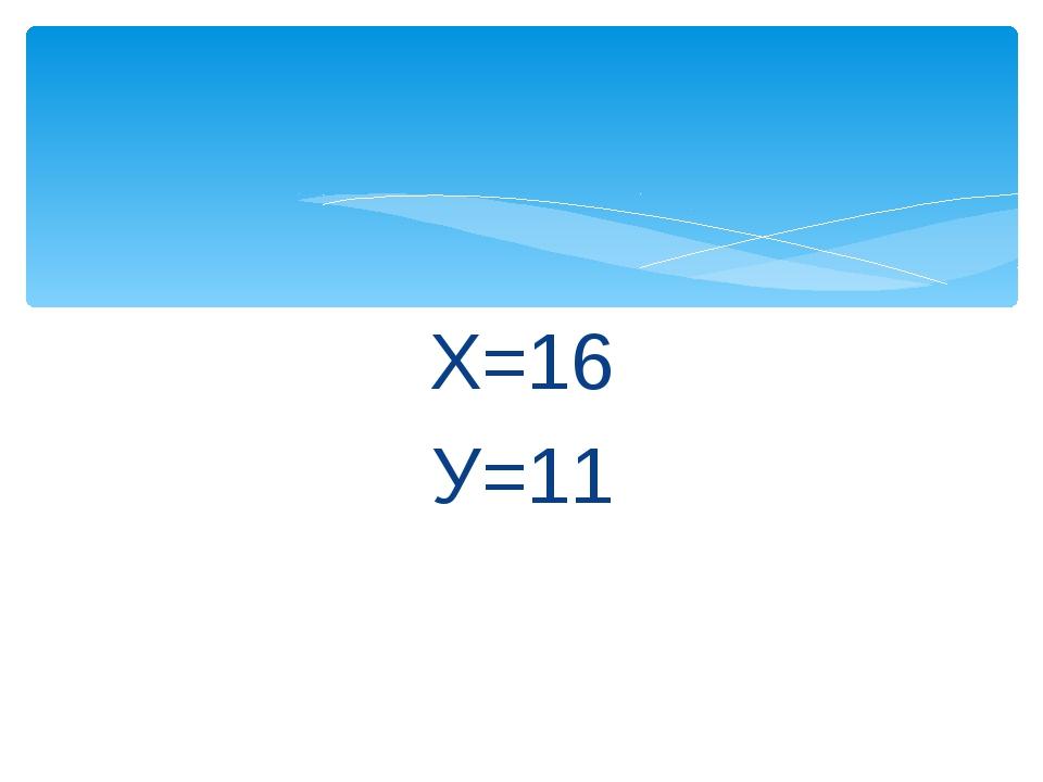 Х=16 У=11