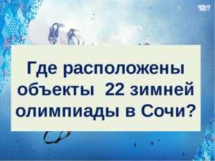 Где расположены объекты 22 зимней олимпиады в Сочи?