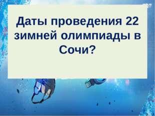 Даты проведения 22 зимней олимпиады в Сочи?