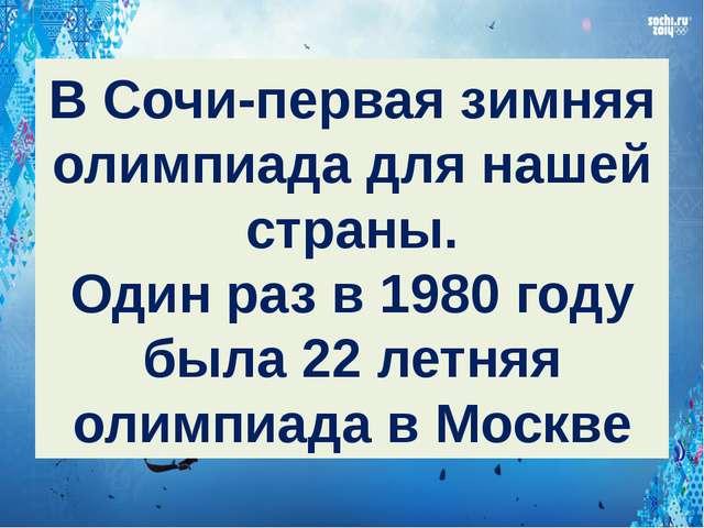 В Сочи-первая зимняя олимпиада для нашей страны. Один раз в 1980 году была 22...