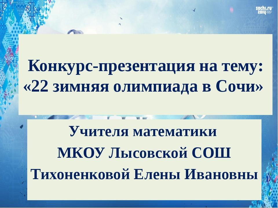 Конкурс-презентация на тему: «22 зимняя олимпиада в Сочи» Учителя математики...