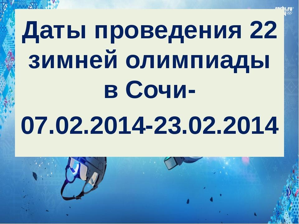 Даты проведения 22 зимней олимпиады в Сочи- 07.02.2014-23.02.2014