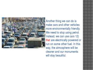 Another thing we can do is make cars and other vehicles more environmentally