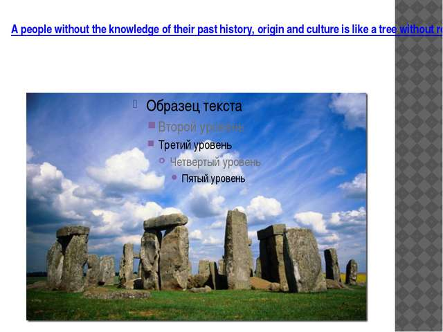 A people without the knowledge of their past history, origin and culture is l...