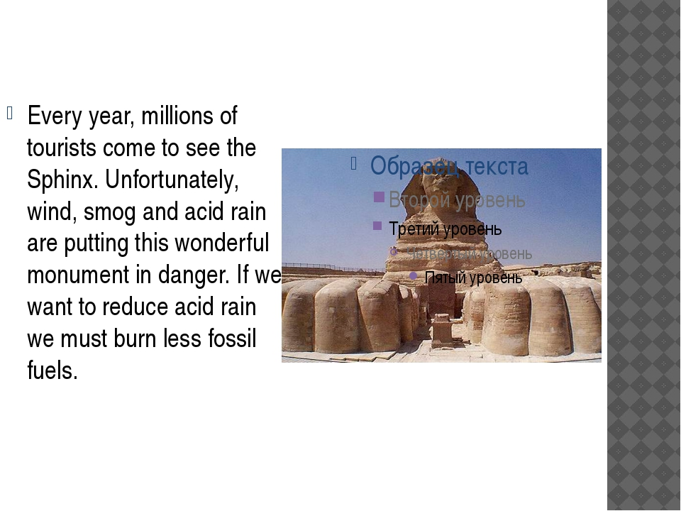 Every year, millions of tourists come to see the Sphinx. Unfortunately, wind,...