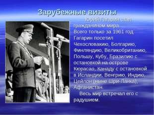 Зарубежные визиты Юрий Гагарин стал гражданином мира. Всего только за 1961 г
