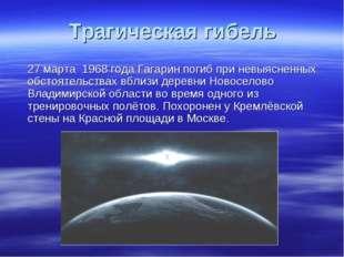 Трагическая гибель 27 марта 1968 года Гагарин погиб при невыясненных обстояте