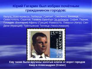 Юрий Гагарин был избран почётным гражданином городов: Калуга, Новочеркасск, Л
