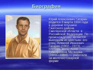 Биография Юрий Алексеевич Гагарин родился 9 марта 1934 года в деревне Клушино