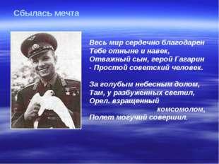 Весь мир сердечно благодарен Тебе отныне и навек, Отважный сын, герой Гагари