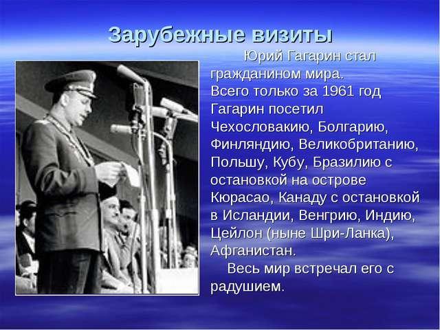 Зарубежные визиты Юрий Гагарин стал гражданином мира. Всего только за 1961 г...