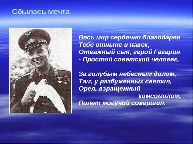 Весь мир сердечно благодарен Тебе отныне и навек, Отважный сын, герой Гагари...