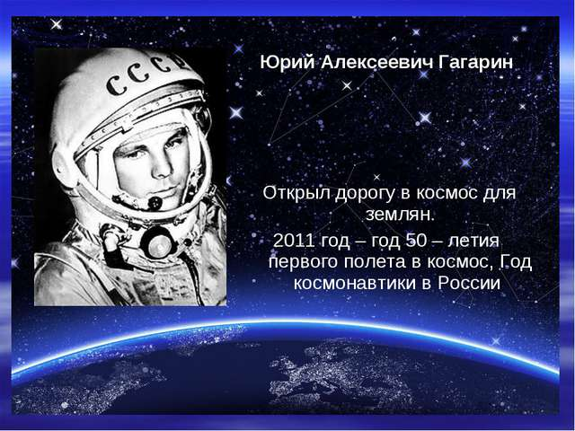 Юрий Алексеевич Гагарин Открыл дорогу в космос для землян. 2011 год – год 50...