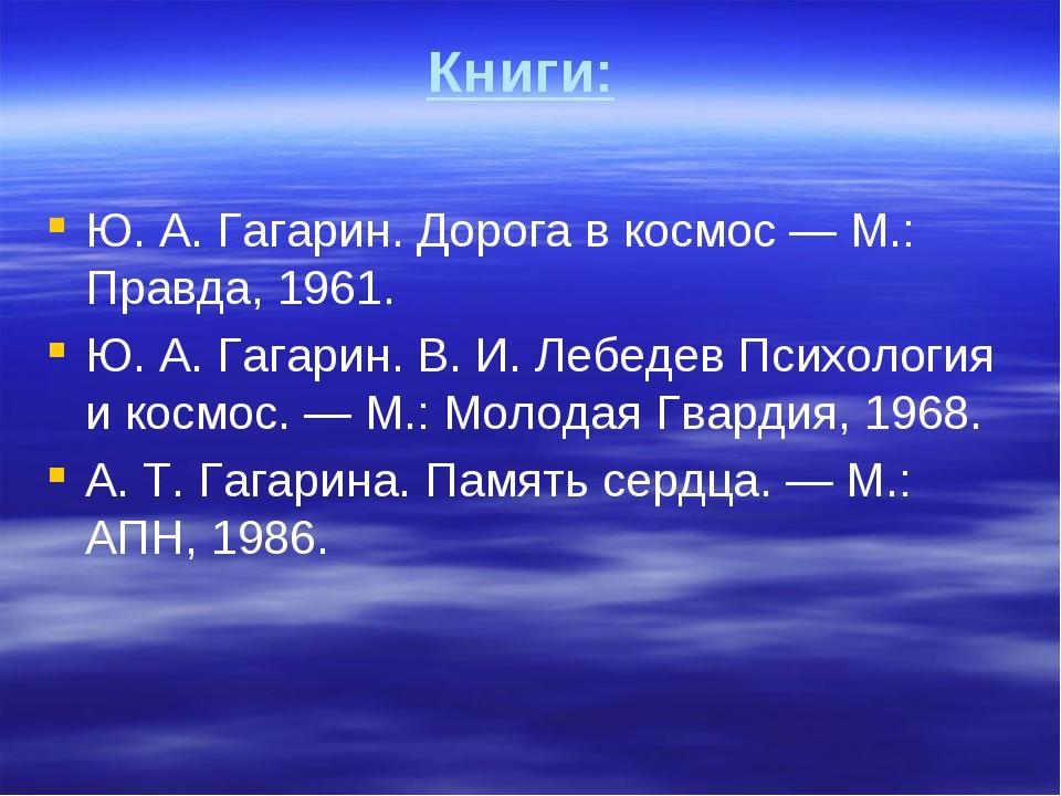 Книги: Ю.А.Гагарин. Дорога в космос— М.: Правда, 1961. Ю.А.Гагарин. В.И...