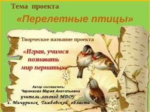 Тема проекта «Перелетные птицы» Автор составитель: Черенкова Мария Анатольев