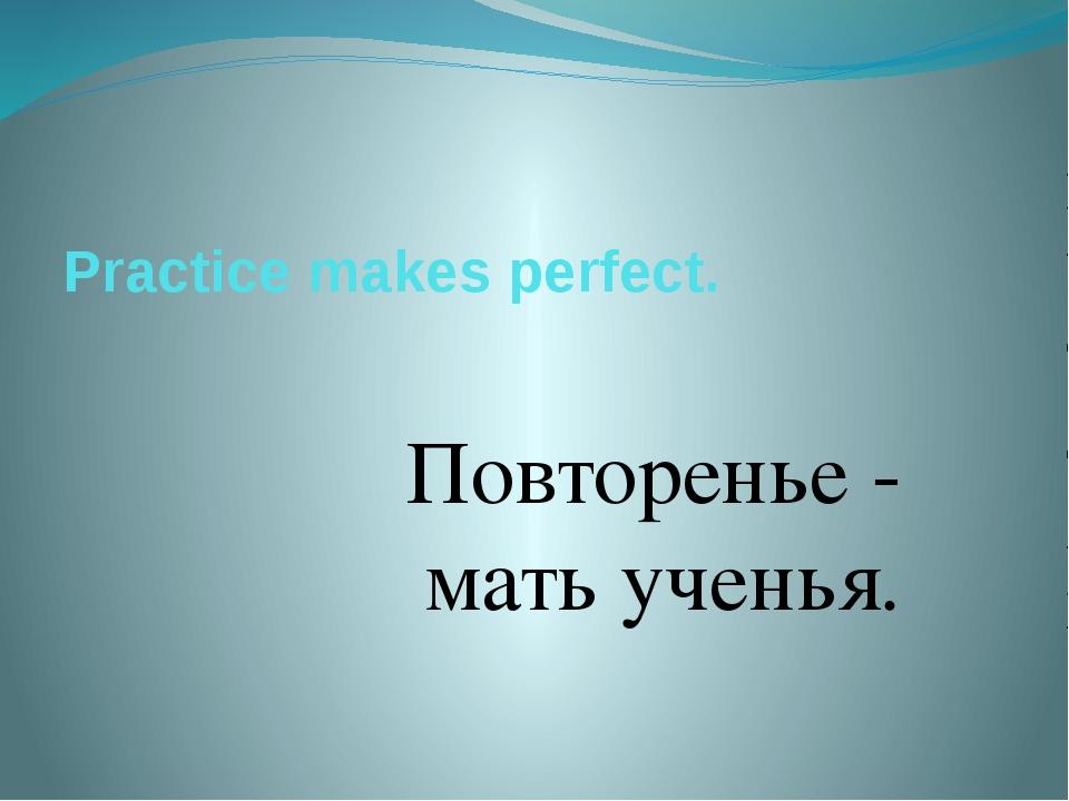 Practice makes perfect. Повторенье - мать ученья.