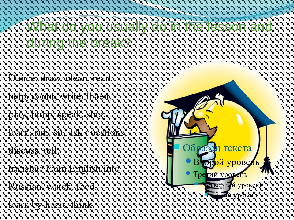 What do you usually do in the lesson and during the break? Dance, draw, clean...