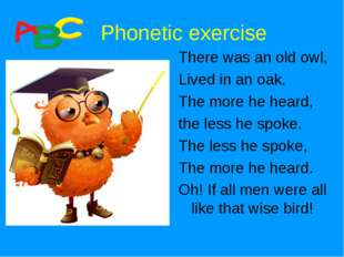 Phonetic exercise There was an old owl, Lived in an oak. The more he heard,