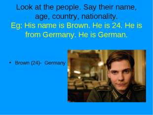 Look at the people. Say their name, age, country, nationality. Eg: His name i