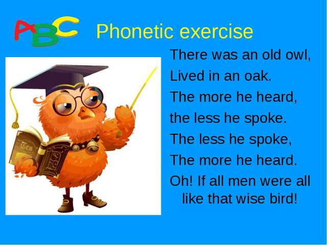 Phonetic exercise There was an old owl, Lived in an oak. The more he heard,...