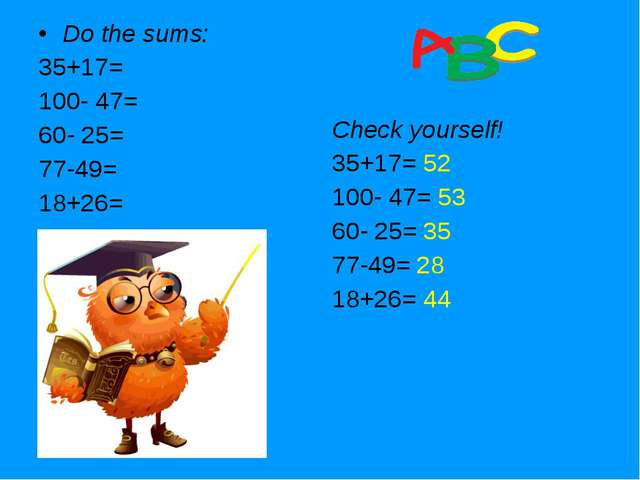 Do the sums: 35+17= 100- 47= 60- 25= 77-49= 18+26= Check yourself! 35+17= 52...