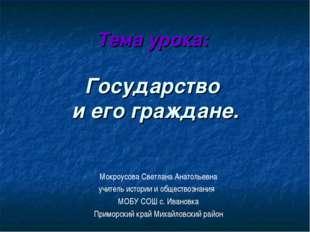 Тема урока: Государство и его граждане. Мокроусова Светлана Анатольевна учите