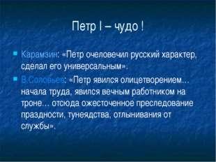 Петр I – чудо ! Карамзин: «Петр очеловечил русский характер, сделал его униве