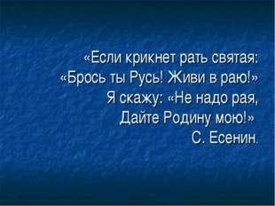 «Если крикнет рать святая: «Брось ты Русь! Живи в раю!» Я скажу: «Не надо рая