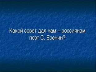 Какой совет дал нам – россиянам поэт С. Есенин?