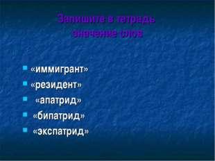 Запишите в тетрадь значение слов «иммигрант» «резидент» «апатрид» «бипатрид»