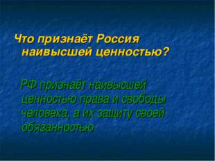 Что признаёт Россия наивысшей ценностью? РФ признаёт наивысшей ценностью пра