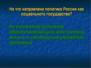 На что направлена политика России как социального государства? на создание у