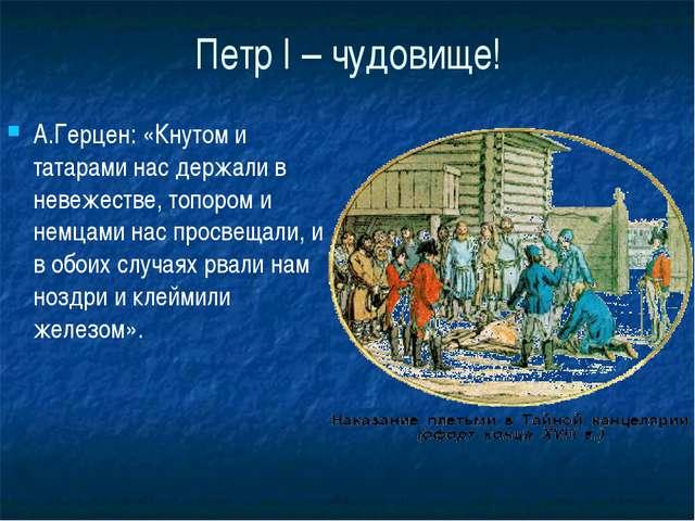Петр I – чудовище! А.Герцен: «Кнутом и татарами нас держали в невежестве, топ...