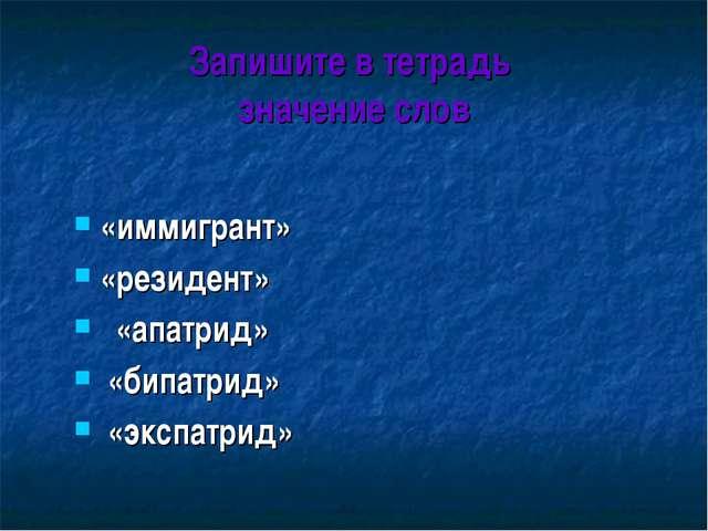 Запишите в тетрадь значение слов «иммигрант» «резидент» «апатрид» «бипатрид»...