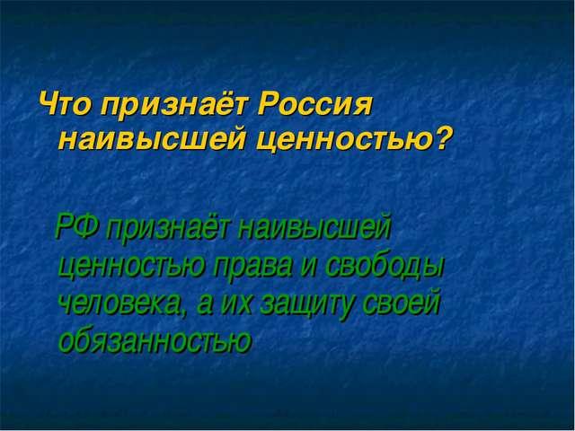 Что признаёт Россия наивысшей ценностью? РФ признаёт наивысшей ценностью пра...