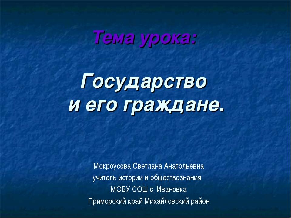 Тема урока: Государство и его граждане. Мокроусова Светлана Анатольевна учите...